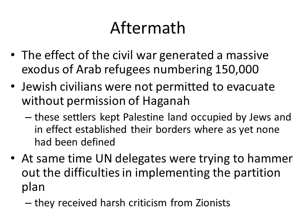Aftermath The effect of the civil war generated a massive exodus of Arab refugees numbering 150,000 Jewish civilians were not permitted to evacuate wi