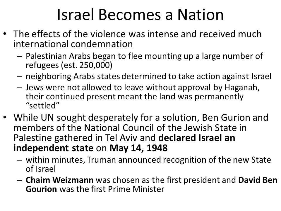 Israel Becomes a Nation The effects of the violence was intense and received much international condemnation – Palestinian Arabs began to flee mountin