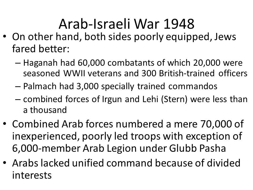 Arab-Israeli War 1948 On other hand, both sides poorly equipped, Jews fared better: – Haganah had 60,000 combatants of which 20,000 were seasoned WWII