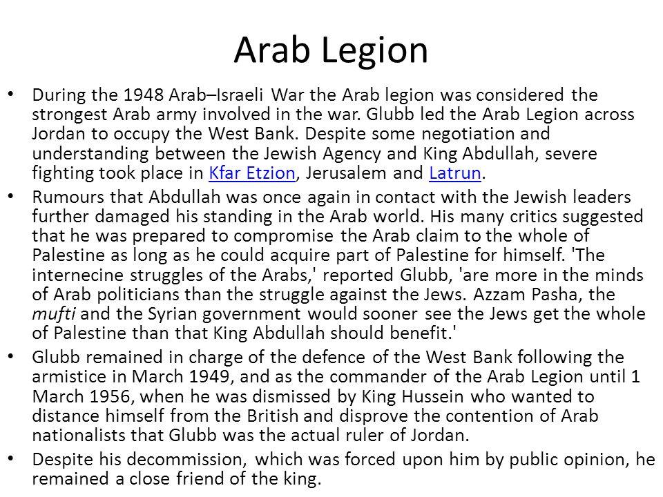 Arab Legion During the 1948 Arab–Israeli War the Arab legion was considered the strongest Arab army involved in the war. Glubb led the Arab Legion acr