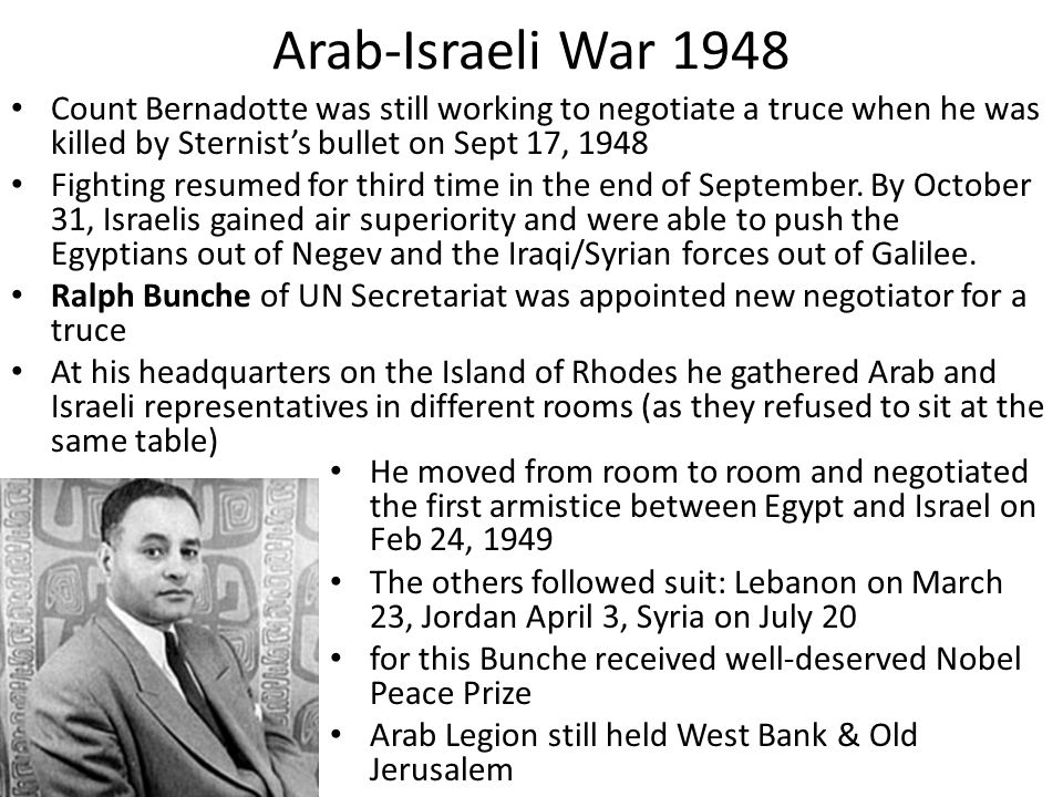 Arab-Israeli War 1948 Count Bernadotte was still working to negotiate a truce when he was killed by Sternist's bullet on Sept 17, 1948 Fighting resume