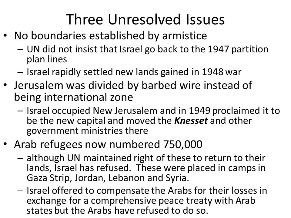 Three Unresolved Issues No boundaries established by armistice – UN did not insist that Israel go back to the 1947 partition plan lines – Israel rapid