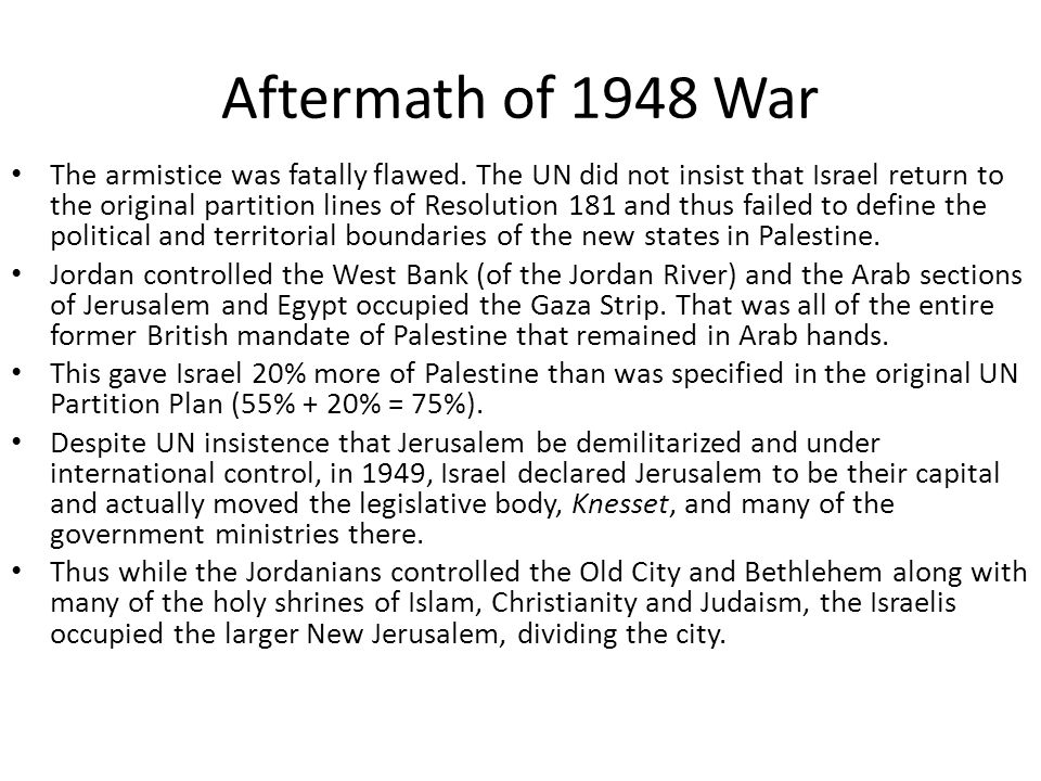 Aftermath of 1948 War The armistice was fatally flawed. The UN did not insist that Israel return to the original partition lines of Resolution 181 and