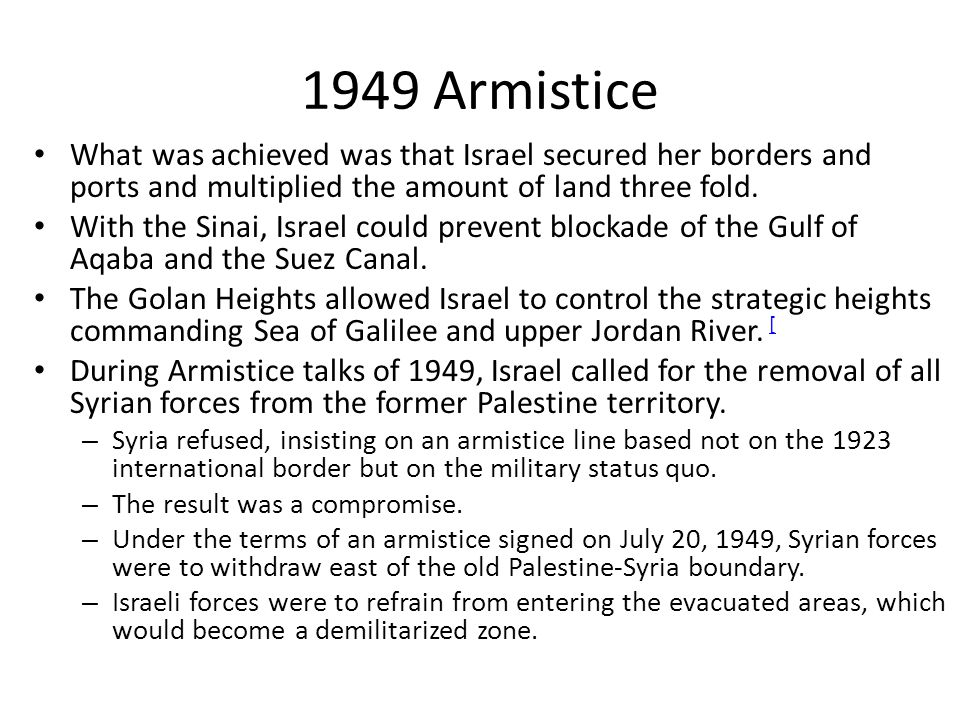 1949 Armistice What was achieved was that Israel secured her borders and ports and multiplied the amount of land three fold. With the Sinai, Israel co