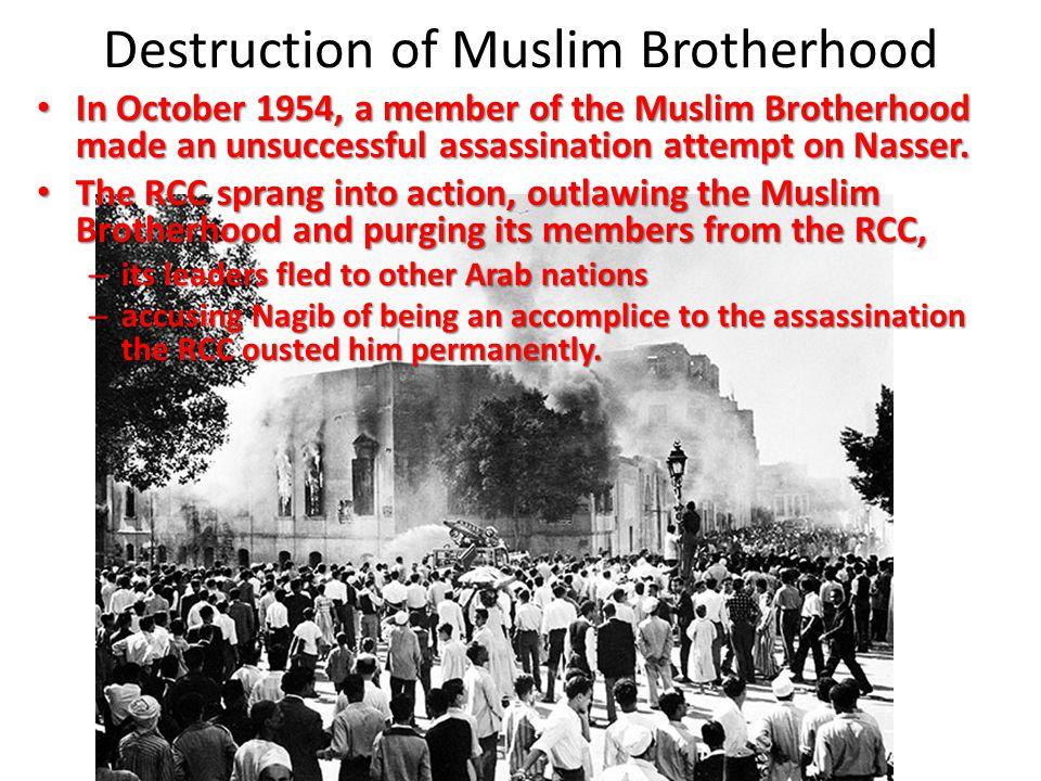 Destruction of Muslim Brotherhood In October 1954, a member of the Muslim Brotherhood made an unsuccessful assassination attempt on Nasser. In October