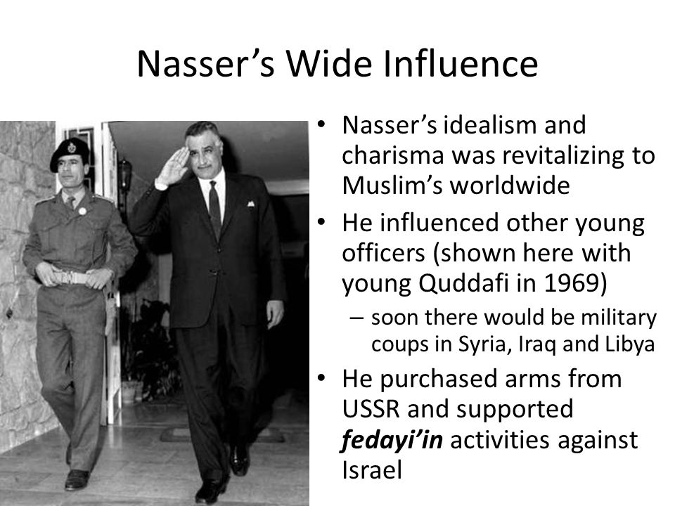 Nasser's Wide Influence Nasser's idealism and charisma was revitalizing to Muslim's worldwide He influenced other young officers (shown here with youn