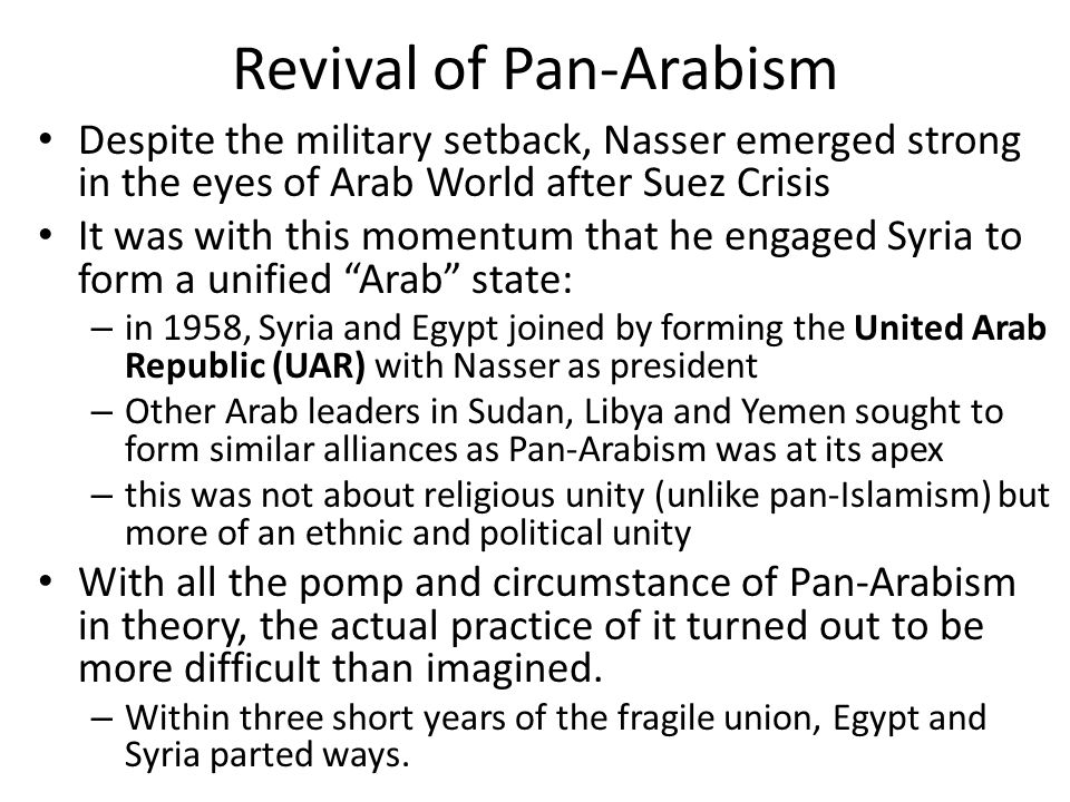 Revival of Pan-Arabism Despite the military setback, Nasser emerged strong in the eyes of Arab World after Suez Crisis It was with this momentum that