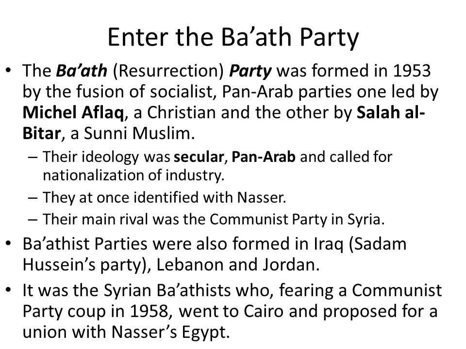 Enter the Ba'ath Party The Ba'ath (Resurrection) Party was formed in 1953 by the fusion of socialist, Pan-Arab parties one led by Michel Aflaq, a Chri
