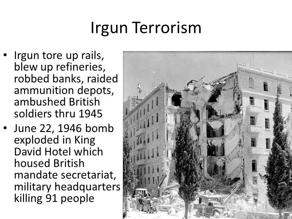Irgun Terrorism Irgun tore up rails, blew up refineries, robbed banks, raided ammunition depots, ambushed British soldiers thru 1945 June 22, 1946 bom