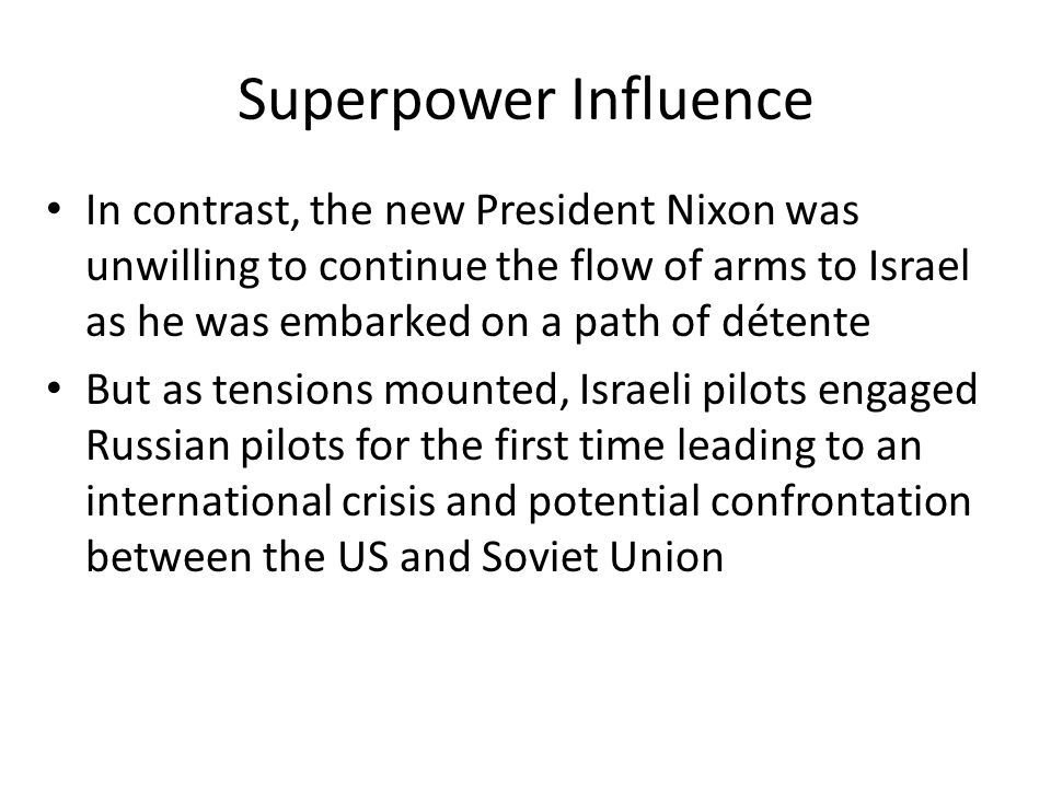 Superpower Influence In contrast, the new President Nixon was unwilling to continue the flow of arms to Israel as he was embarked on a path of détente