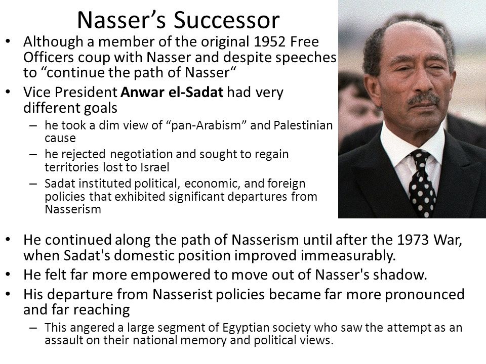 """Nasser's Successor Although a member of the original 1952 Free Officers coup with Nasser and despite speeches to """"continue the path of Nasser"""" Vice Pr"""