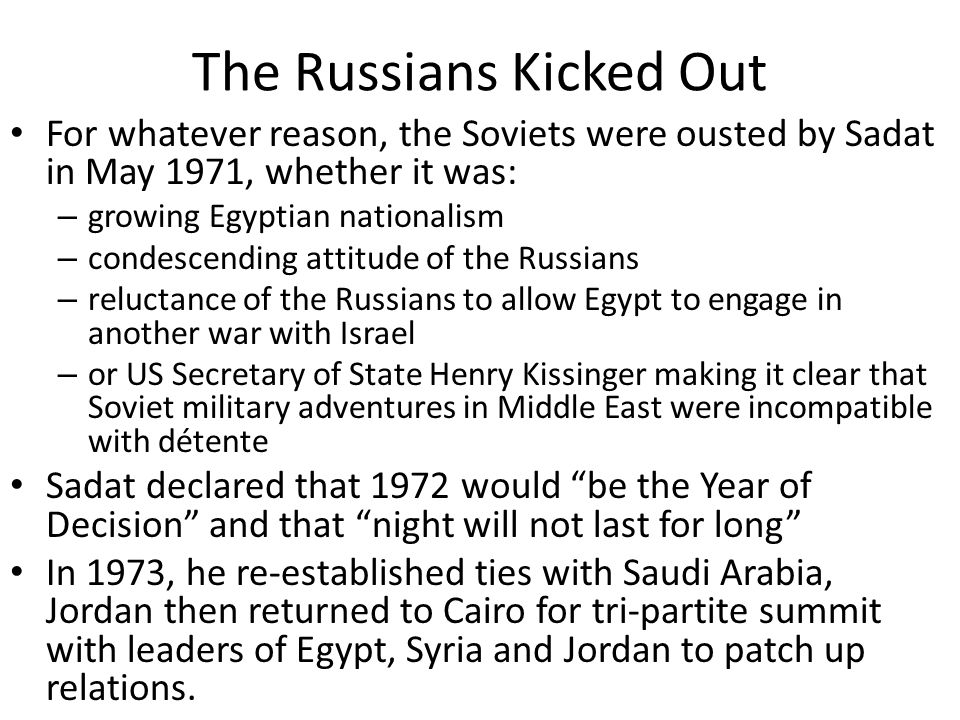 The Russians Kicked Out For whatever reason, the Soviets were ousted by Sadat in May 1971, whether it was: – growing Egyptian nationalism – condescend