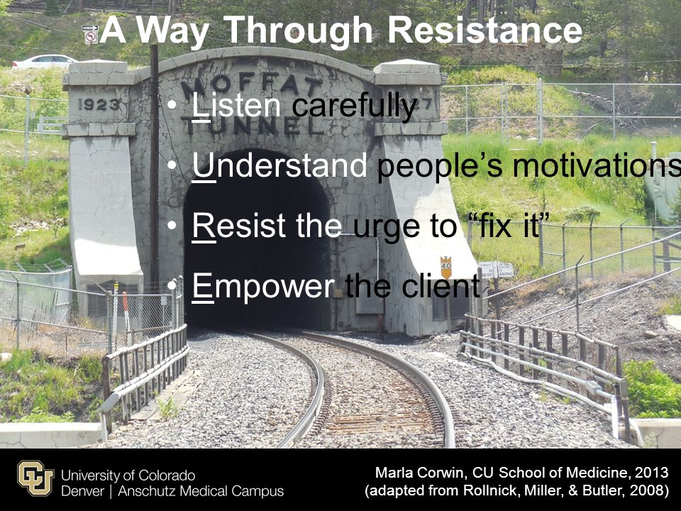 "A Way Through Resistance Listen carefully Understand people's motivations Resist the urge to ""fix it"" Empower the client Marla Corwin, CU School of Me"
