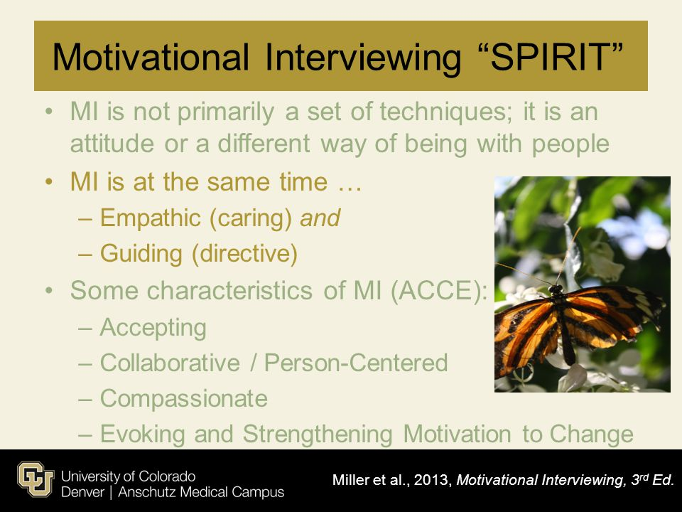 "Motivational Interviewing ""SPIRIT"" MI is not primarily a set of techniques; it is an attitude or a different way of being with people MI is at the sam"
