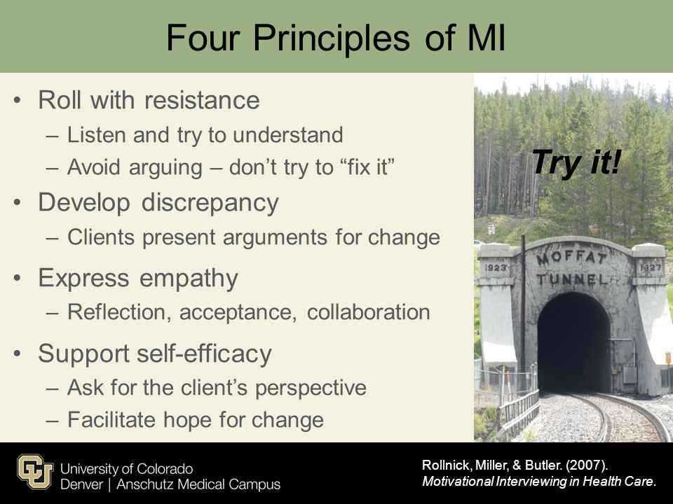 "Four Principles of MI Roll with resistance –Listen and try to understand –Avoid arguing – don't try to ""fix it"" Develop discrepancy –Clients present a"