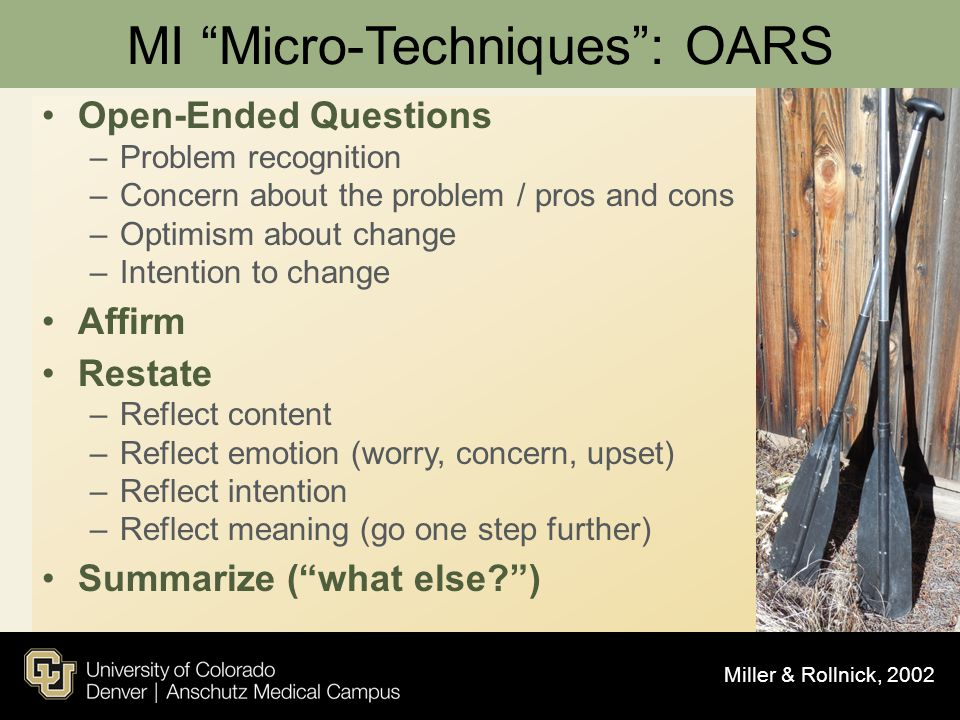 "MI ""Micro-Techniques"": OARS Open-Ended Questions –Problem recognition –Concern about the problem / pros and cons –Optimism about change –Intention to"