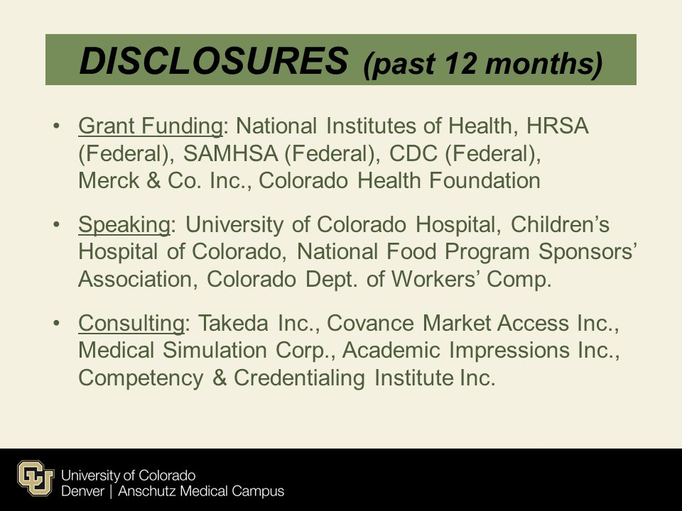 DISCLOSURES (past 12 months) Grant Funding: National Institutes of Health, HRSA (Federal), SAMHSA (Federal), CDC (Federal), Merck & Co. Inc., Colorado
