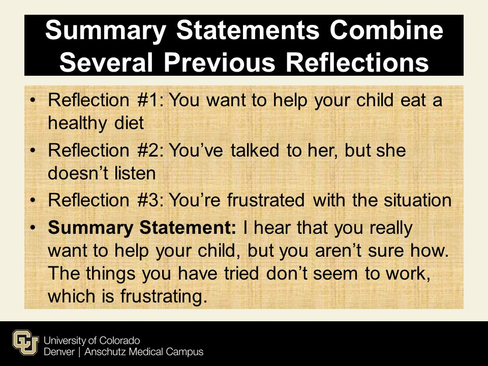 Summary Statements Combine Several Previous Reflections Reflection #1: You want to help your child eat a healthy diet Reflection #2: You've talked to