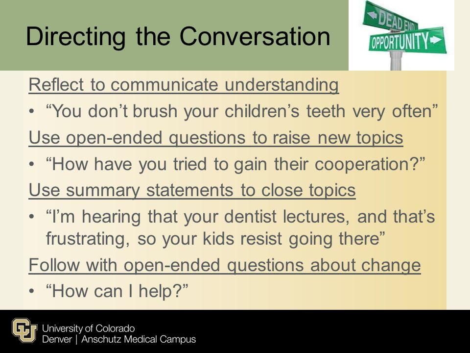 "Directing the Conversation Reflect to communicate understanding ""You don't brush your children's teeth very often"" Use open-ended questions to raise n"