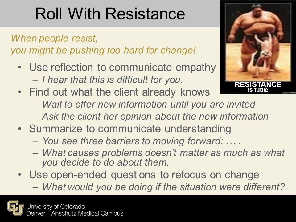 Roll With Resistance Use reflection to communicate empathy –I hear that this is difficult for you. Find out what the client already knows –Wait to off