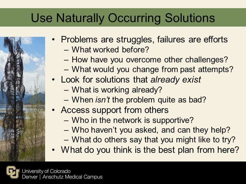 Use Naturally Occurring Solutions Problems are struggles, failures are efforts –What worked before? –How have you overcome other challenges? –What wou