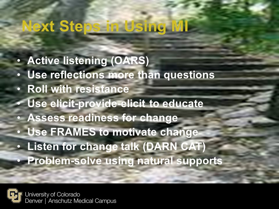 Next Steps in Using MI Active listening (OARS) Use reflections more than questions Roll with resistance Use elicit-provide-elicit to educate Assess re