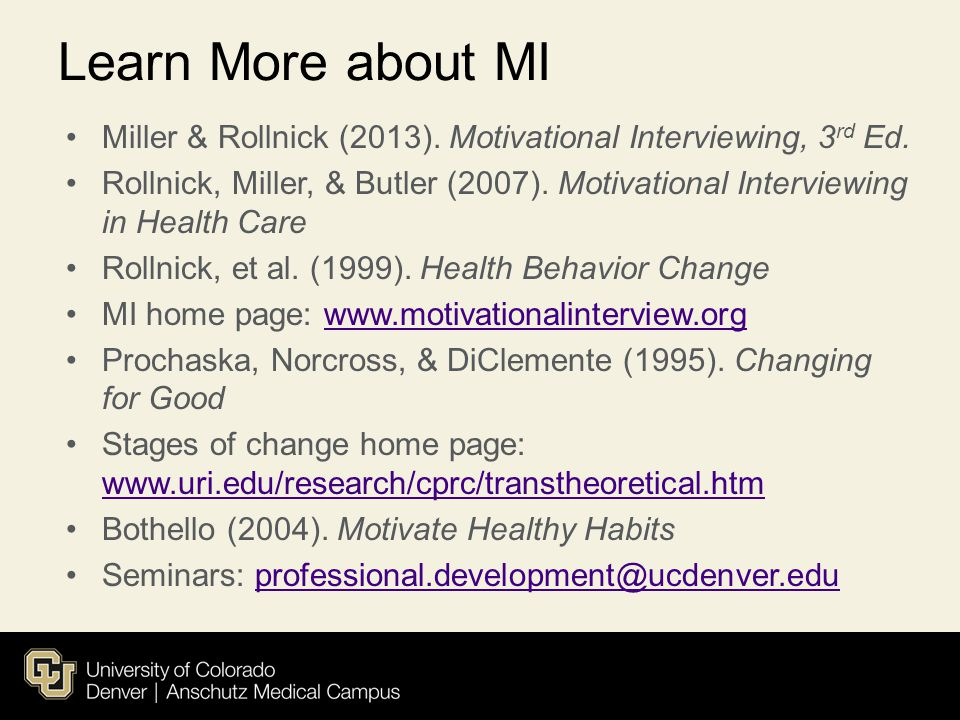 Learn More about MI Miller & Rollnick (2013). Motivational Interviewing, 3 rd Ed. Rollnick, Miller, & Butler (2007). Motivational Interviewing in Heal