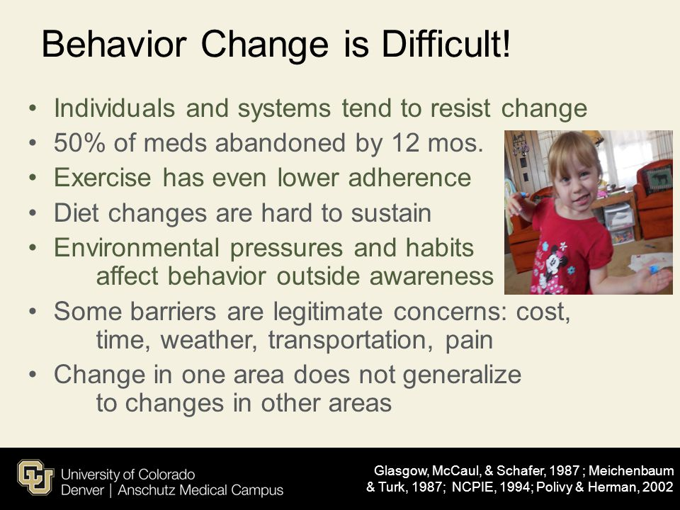 Behavior Change is Difficult! Individuals and systems tend to resist change 50% of meds abandoned by 12 mos. Exercise has even lower adherence Diet ch