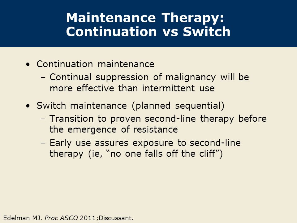Edelman MJ. Proc ASCO 2011;Discussant. Maintenance Therapy: Continuation vs Switch Continuation maintenance –Continual suppression of malignancy will