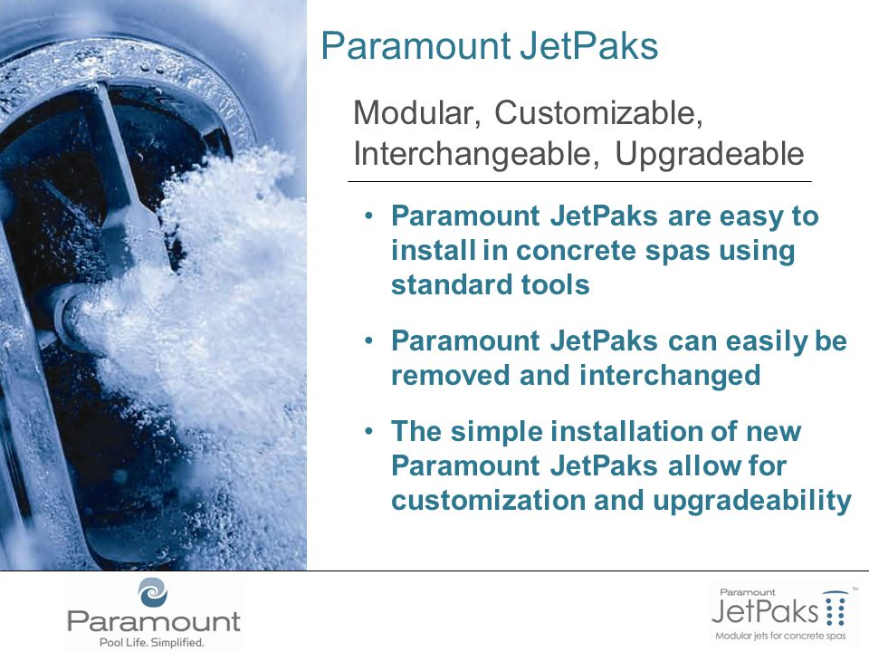 Paramount JetPaks Modular, Customizable, Interchangeable, Upgradeable Paramount JetPaks are easy to install in concrete spas using standard tools Paramount JetPaks can easily be removed and interchanged The simple installation of new Paramount JetPaks allow for customization and upgradeability