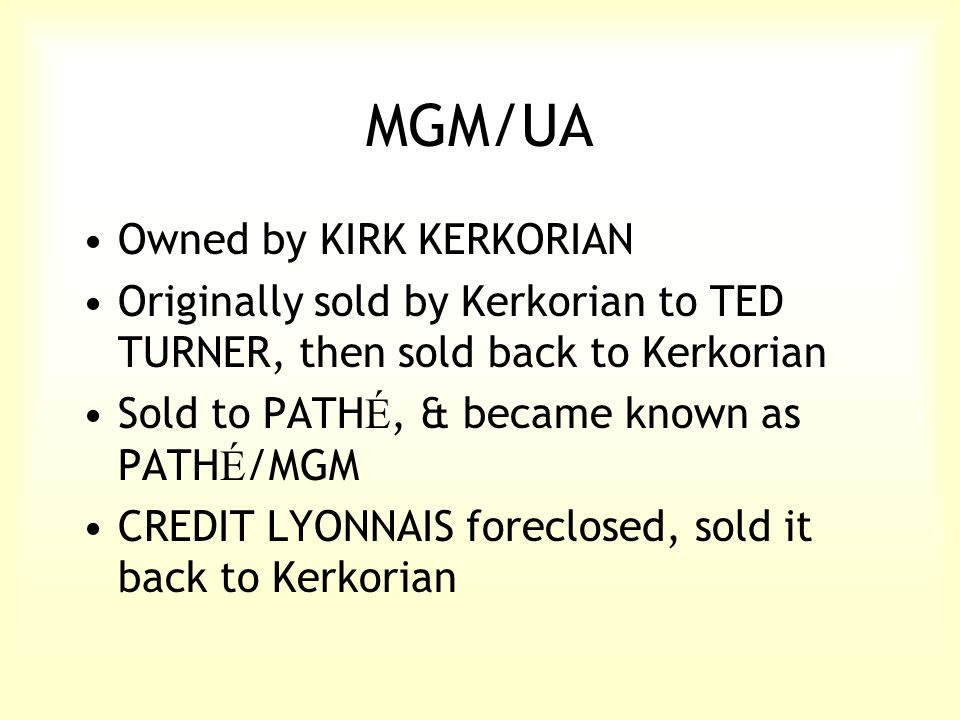 MGM/UA Owned by KIRK KERKORIAN Originally sold by Kerkorian to TED TURNER, then sold back to Kerkorian Sold to PATH É, & became known as PATH É /MGM CREDIT LYONNAIS foreclosed, sold it back to Kerkorian