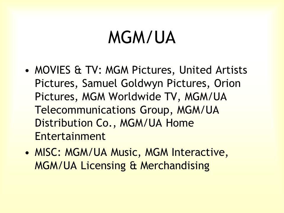 MGM/UA MOVIES & TV: MGM Pictures, United Artists Pictures, Samuel Goldwyn Pictures, Orion Pictures, MGM Worldwide TV, MGM/UA Telecommunications Group, MGM/UA Distribution Co., MGM/UA Home Entertainment MISC: MGM/UA Music, MGM Interactive, MGM/UA Licensing & Merchandising