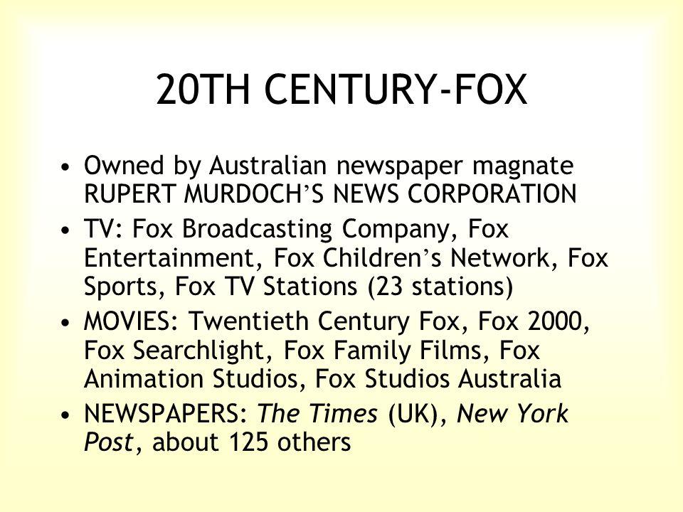 20TH CENTURY-FOX Owned by Australian newspaper magnate RUPERT MURDOCH ' S NEWS CORPORATION TV: Fox Broadcasting Company, Fox Entertainment, Fox Children ' s Network, Fox Sports, Fox TV Stations (23 stations) MOVIES: Twentieth Century Fox, Fox 2000, Fox Searchlight, Fox Family Films, Fox Animation Studios, Fox Studios Australia NEWSPAPERS: The Times (UK), New York Post, about 125 others