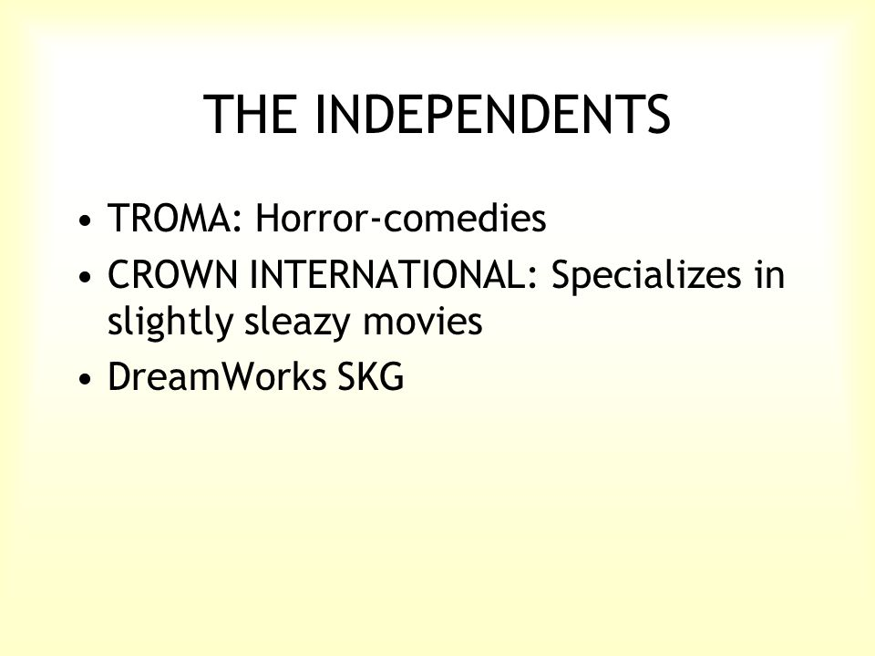 THE INDEPENDENTS TROMA: Horror-comedies CROWN INTERNATIONAL: Specializes in slightly sleazy movies DreamWorks SKG