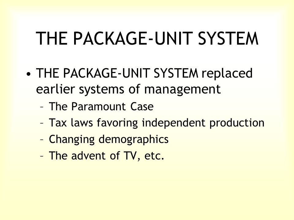 THE PACKAGE-UNIT SYSTEM THE PACKAGE-UNIT SYSTEM replaced earlier systems of management –The Paramount Case –Tax laws favoring independent production –Changing demographics –The advent of TV, etc.