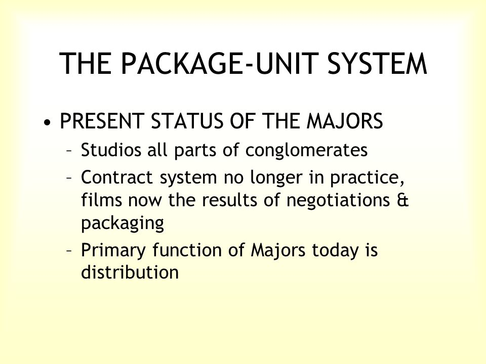 THE PACKAGE-UNIT SYSTEM PRESENT STATUS OF THE MAJORS –Studios all parts of conglomerates –Contract system no longer in practice, films now the results of negotiations & packaging –Primary function of Majors today is distribution