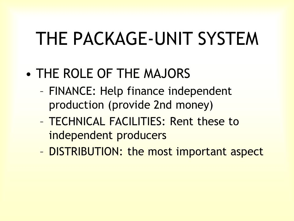 THE PACKAGE-UNIT SYSTEM THE ROLE OF THE MAJORS –FINANCE: Help finance independent production (provide 2nd money) –TECHNICAL FACILITIES: Rent these to independent producers –DISTRIBUTION: the most important aspect