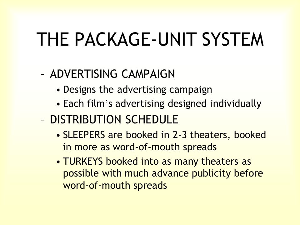 THE PACKAGE-UNIT SYSTEM –ADVERTISING CAMPAIGN Designs the advertising campaign Each film ' s advertising designed individually –DISTRIBUTION SCHEDULE SLEEPERS are booked in 2-3 theaters, booked in more as word-of-mouth spreads TURKEYS booked into as many theaters as possible with much advance publicity before word-of-mouth spreads