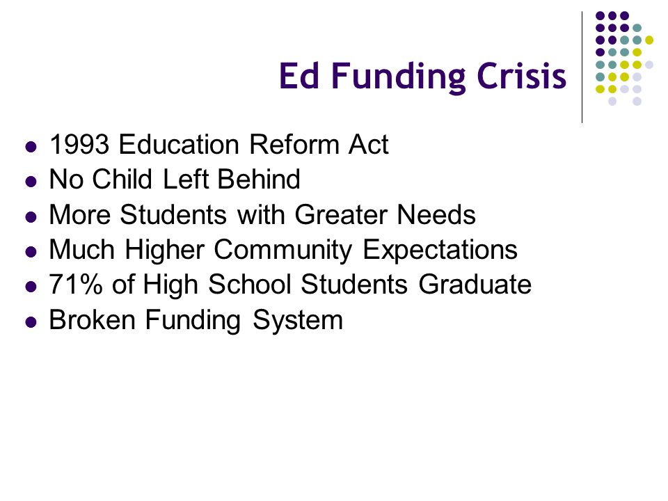 Ed Funding Crisis 1993 Education Reform Act No Child Left Behind More Students with Greater Needs Much Higher Community Expectations 71% of High School Students Graduate Broken Funding System