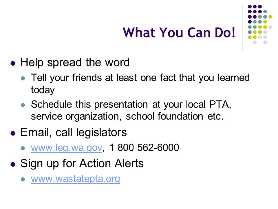 What You Can Do! Help spread the word Tell your friends at least one fact that you learned today Schedule this presentation at your local PTA, service