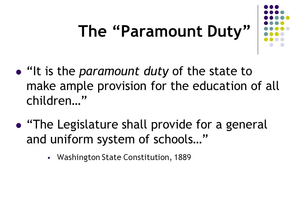 The Paramount Duty It is the paramount duty of the state to make ample provision for the education of all children… The Legislature shall provide for a general and uniform system of schools…  Washington State Constitution, 1889