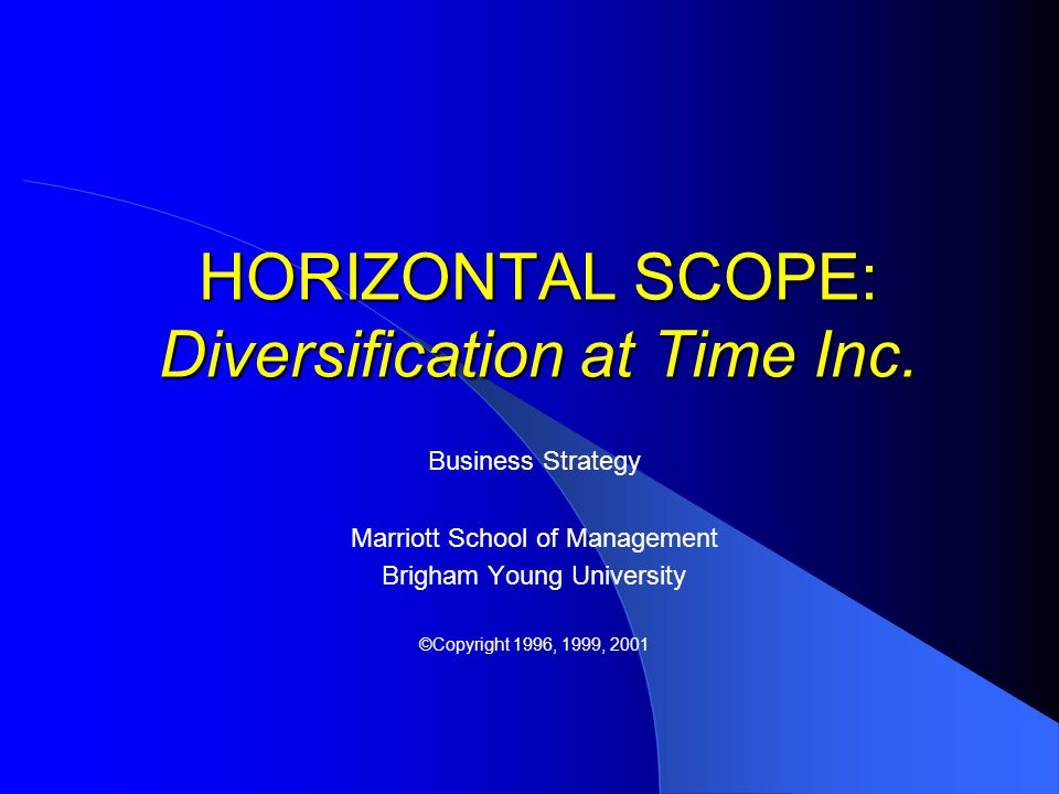 HORIZONTAL SCOPE: Diversification at Time Inc. Business Strategy Marriott School of Management Brigham Young University ©Copyright 1996, 1999, 2001