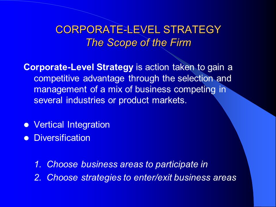 CORPORATE-LEVEL STRATEGY The Scope of the Firm Corporate-Level Strategy is action taken to gain a competitive advantage through the selection and management of a mix of business competing in several industries or product markets.