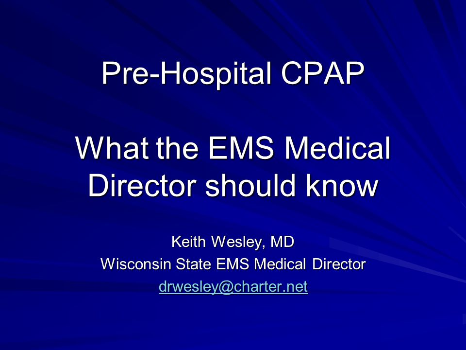 Pre-Hospital CPAP What the EMS Medical Director should know Keith Wesley, MD Wisconsin State EMS Medical Director drwesley@charter.net