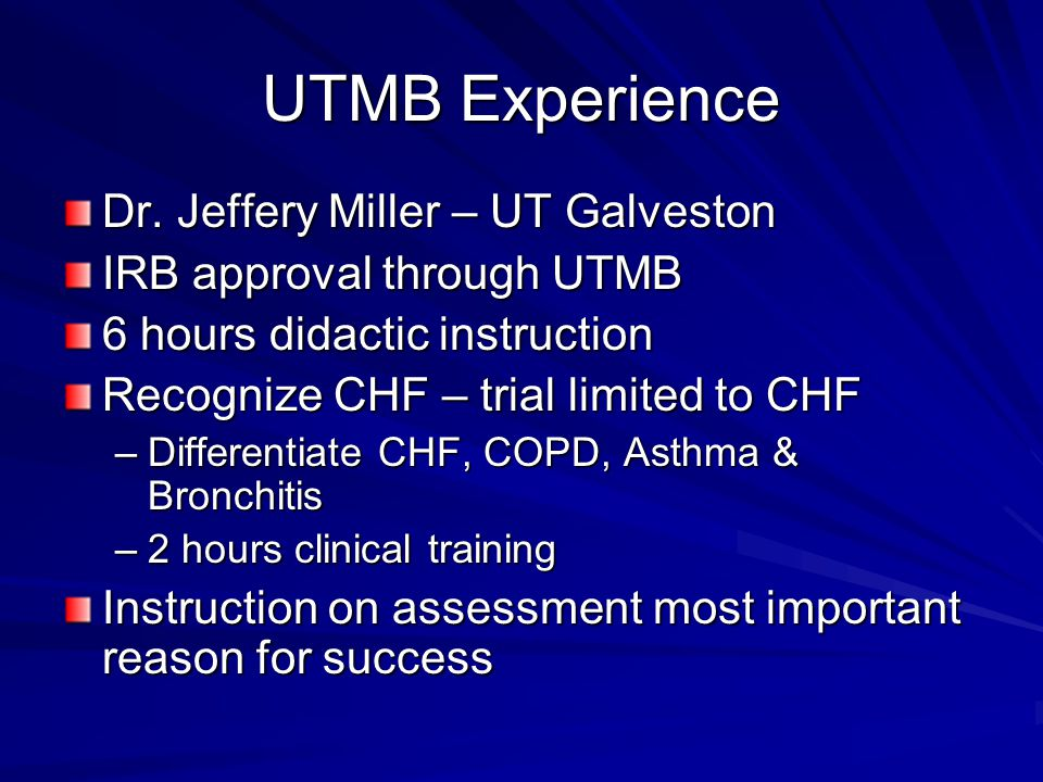 UTMB Experience Dr. Jeffery Miller – UT Galveston IRB approval through UTMB 6 hours didactic instruction Recognize CHF – trial limited to CHF –Differe