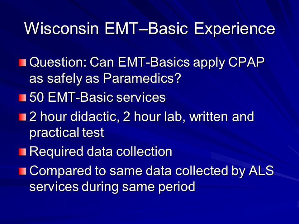 Wisconsin EMT–Basic Experience Question: Can EMT-Basics apply CPAP as safely as Paramedics? 50 EMT-Basic services 2 hour didactic, 2 hour lab, written