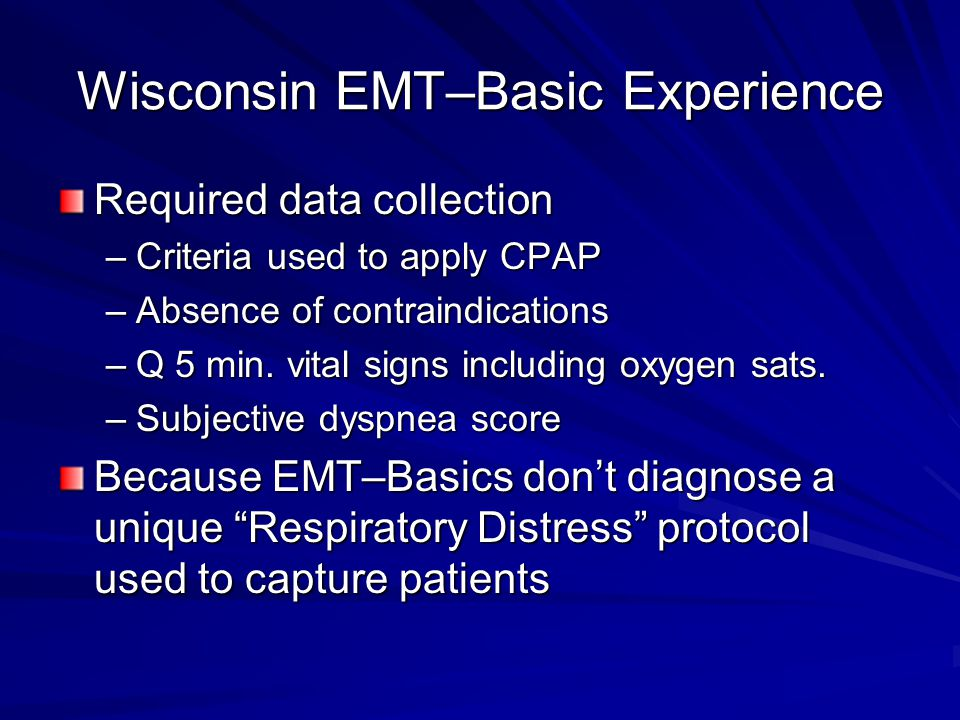 Wisconsin EMT–Basic Experience Required data collection –Criteria used to apply CPAP –Absence of contraindications –Q 5 min. vital signs including oxy