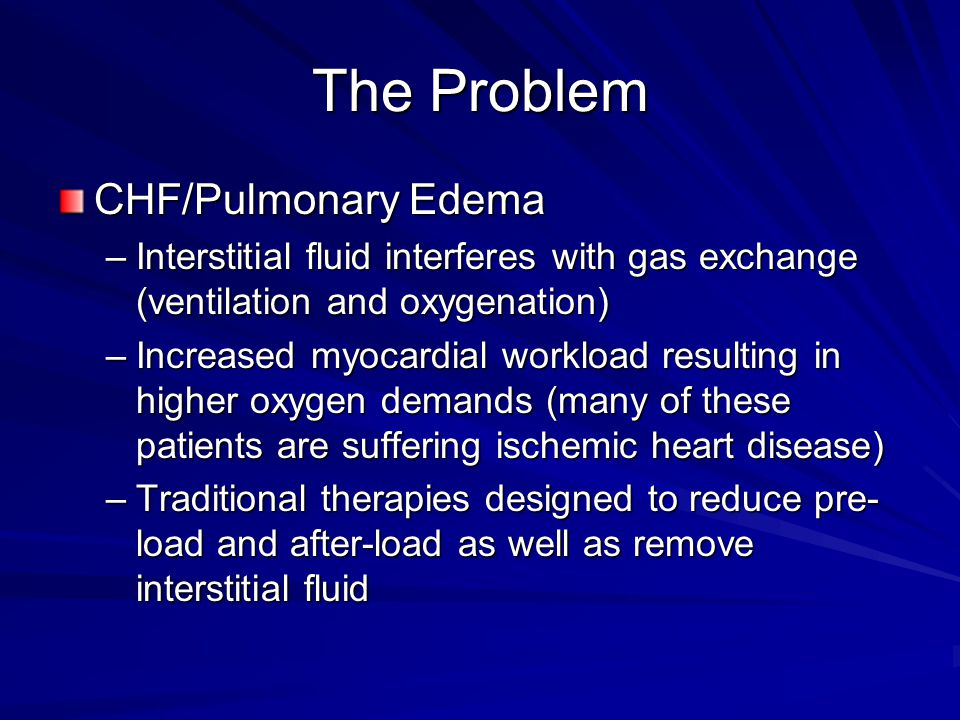 The Problem CHF/Pulmonary Edema –Interstitial fluid interferes with gas exchange (ventilation and oxygenation) –Increased myocardial workload resultin