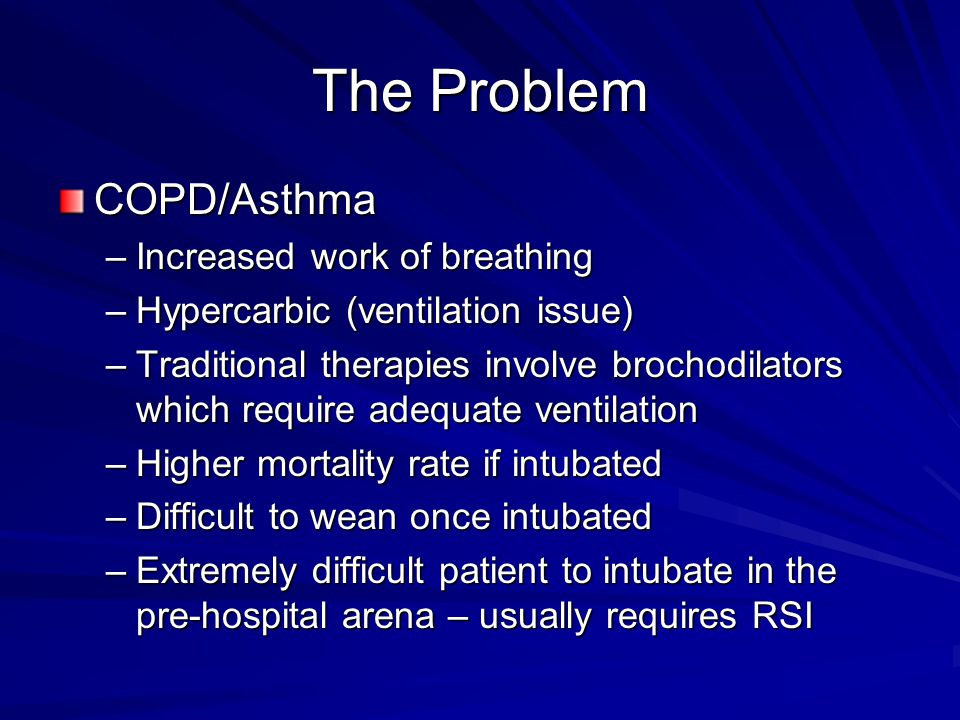 The Problem COPD/Asthma –Increased work of breathing –Hypercarbic (ventilation issue) –Traditional therapies involve brochodilators which require adeq
