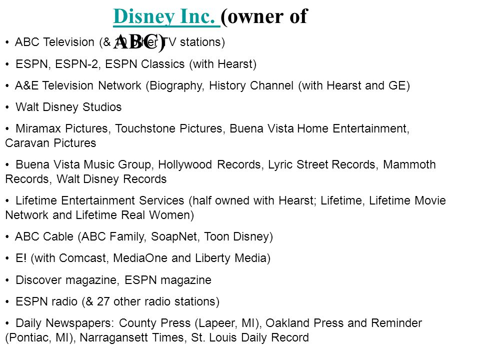 Disney Inc. Disney Inc. (owner of ABC) ABC Television (& 10 other TV stations) ESPN, ESPN-2, ESPN Classics (with Hearst) A&E Television Network (Biogr